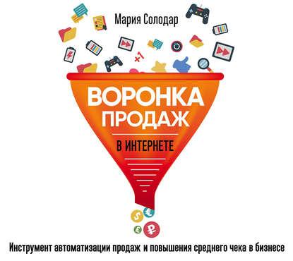 Солодар Мария Александровна Воронка продаж в интернете. Инструмент автоматизации продаж и повышения среднего чека в бизнесе обложка