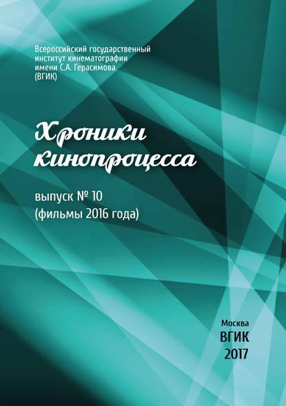 Хроники кинопроцесса. Выпуск № 10 (фильмы 2016