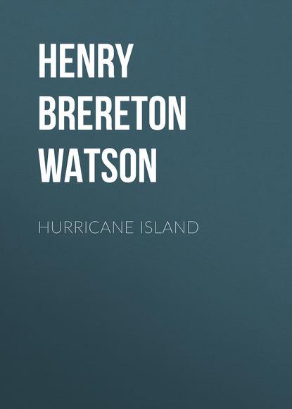 Фото - Henry Brereton Marriott Watson Hurricane Island henry clay watson the yankee tea party