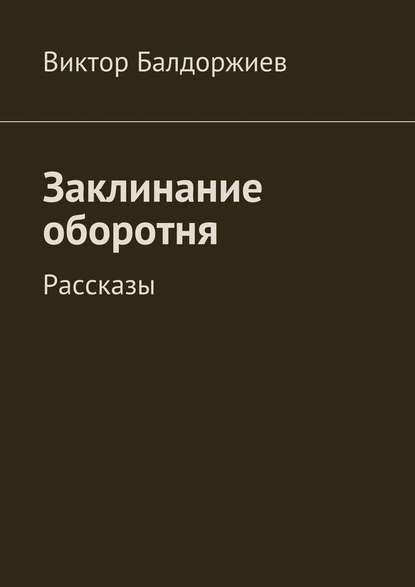 Фото - Виктор Балдоржиев Заклинание оборотня. Рассказы виктор балдоржиев на просторах родины