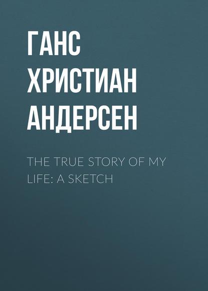 Ганс Христиан Андерсен The True Story of My Life: A Sketch h c andersen the true story of my life a sketch