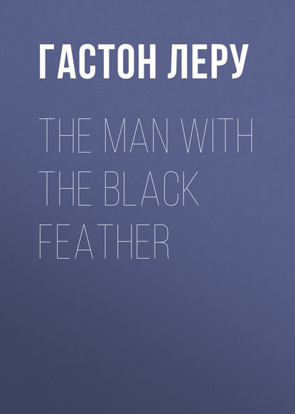 Гастон Леру The Man with the Black Feather gaston leroux the man with the black feather illustrated