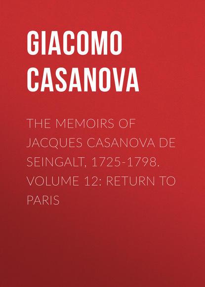 Giacomo Casanova The Memoirs of Jacques Casanova de Seingalt, 1725-1798. Volume 12: Return to Paris giacomo casanova the memoirs of jacques casanova de seingalt 1725 1798 volume 16 depart switzerland