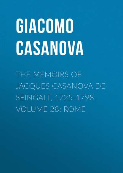 Giacomo Casanova The Memoirs of Jacques Casanova de Seingalt, 1725-1798. Volume 28: Rome giacomo casanova the memoirs of jacques casanova de seingalt 1725 1798 volume 16 depart switzerland