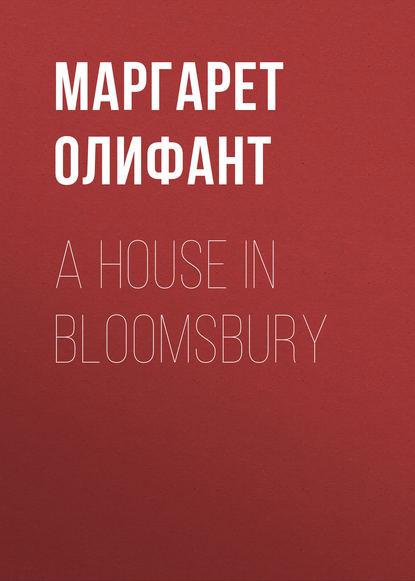 Маргарет Олифант A House in Bloomsbury