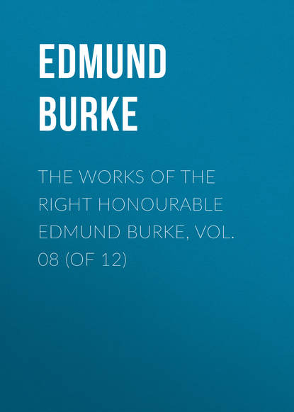 Edmund Burke The Works of the Right Honourable Edmund Burke, Vol. 08 (of 12)