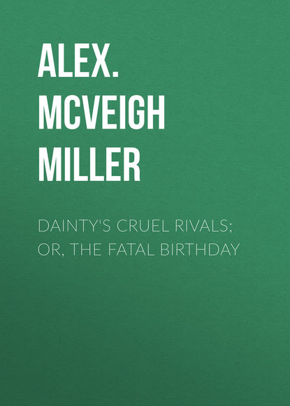 Alex. McVeigh Miller Dainty's Cruel Rivals; Or, The Fatal Birthday mrs alex mcveigh miller pretty geraldine the new york salesgirl or wedded to her choice
