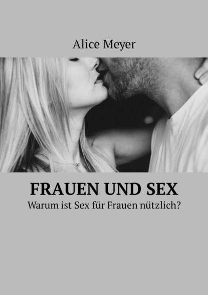 Alice Meyer Frauen und Sex. Warum ist Sex für Frauen nützlich? renate wald professionelle interaktion und kommunikation zur sozialisierung junger frauen und manner in verkaufsberufe
