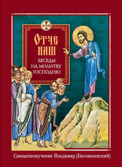 священномученик Владимир (Богоявленский) Отче наш. Беседы на молитву Господню недорого