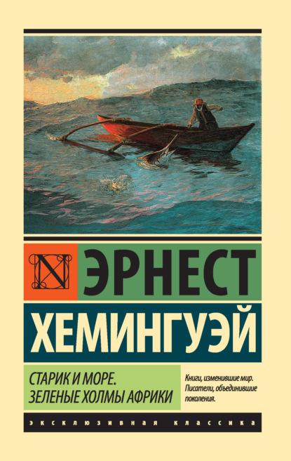 Эрнест Хемингуэй. Старик и море. Зеленые холмы Африки (сборник)