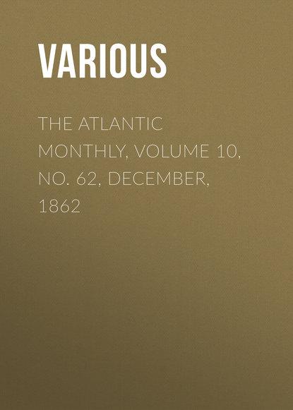 Фото - Various The Atlantic Monthly, Volume 10, No. 62, December, 1862 various the atlantic monthly volume 09 no 52 february 1862
