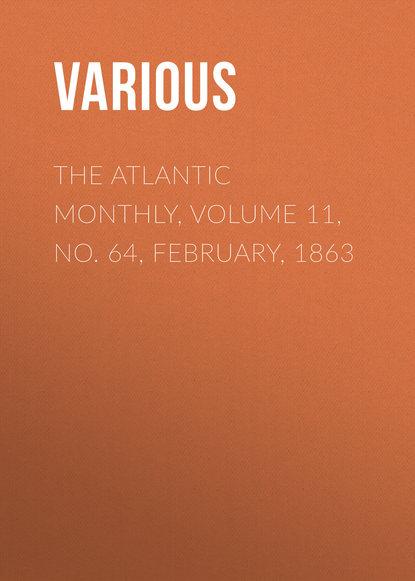 Фото - Various The Atlantic Monthly, Volume 11, No. 64, February, 1863 various the atlantic monthly volume 09 no 52 february 1862