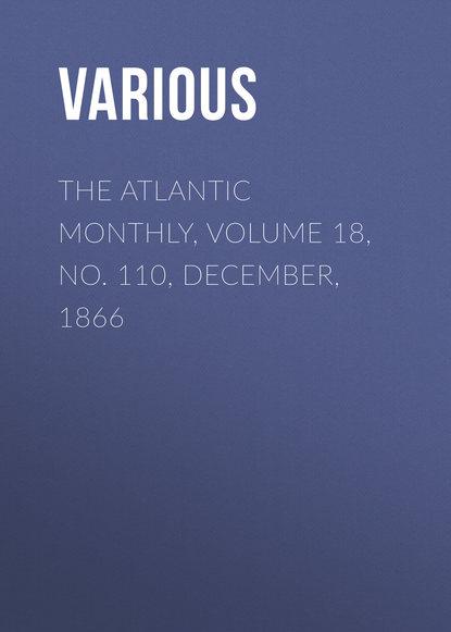 The Atlantic Monthly, Volume 18, No. 110, December, 1866