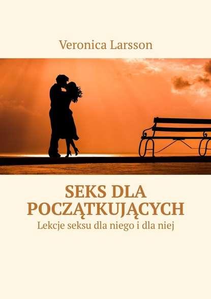 Veronica Larsson Seks dla początkujących. Lekcje seksu dla niego idlaniej jacek winkler ramzes lineage ii goddess of destruction dla początkujących
