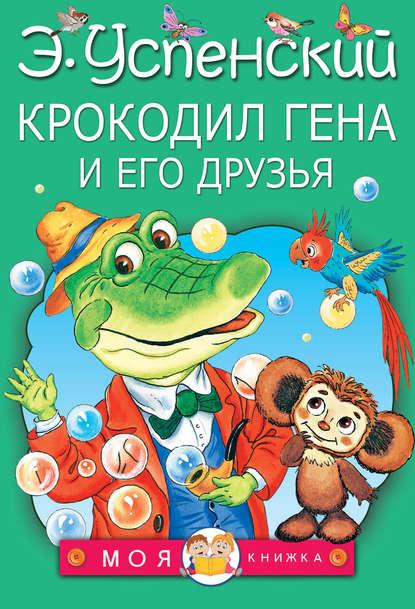 Эдуард Успенский. Крокодил Гена и его друзья