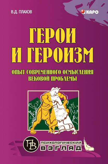 В. Д. Плахов Герои и героизм. Опыт современного осмысления вековой проблемы