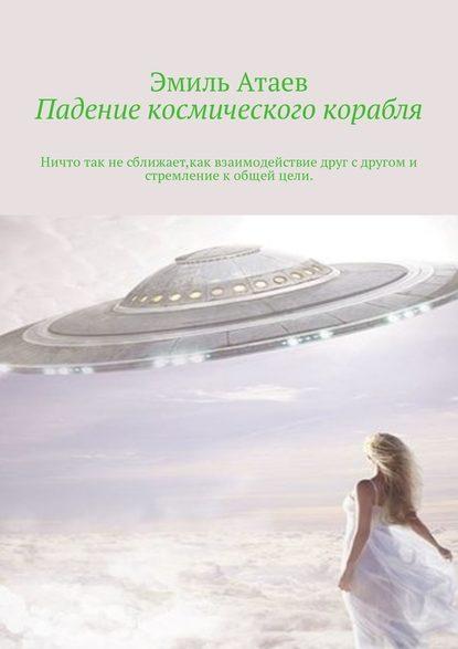 Эмиль Атаев Падение космического корабля. Ничто так не сближает, как взаимодействие друг с другом и стремление к общей цели эмиль атаев потерялись в