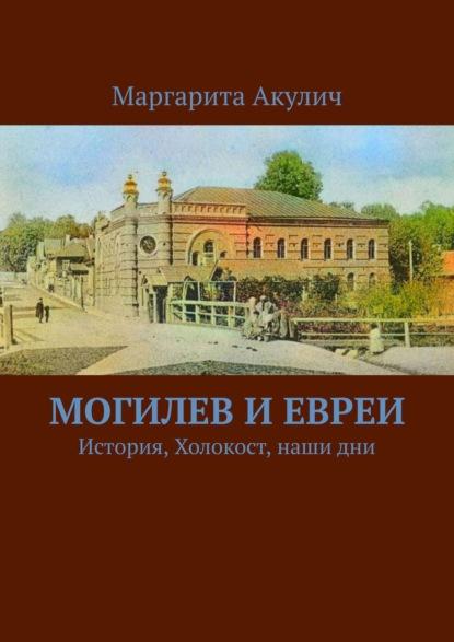 Маргарита Акулич Могилев и евреи. История, Холокост, наши дни