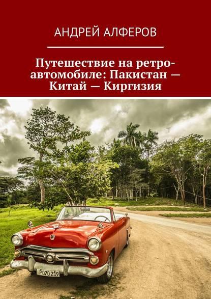 Андрей Алферов Путешествие на ретро-автомобиле: Пакистан – Китай – Киргизия