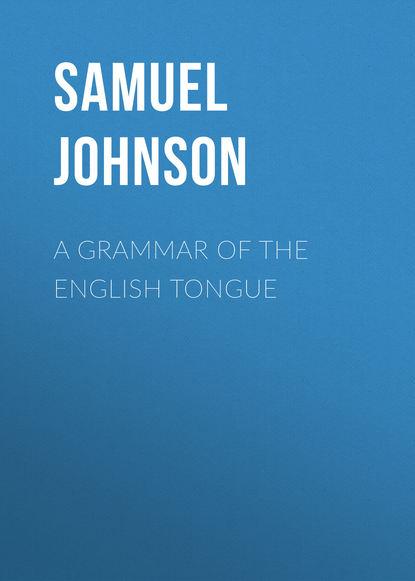 Фото - Samuel Johnson A Grammar of the English Tongue samuel johnson the works of samuel johnson ll d in nine volumes volume 03