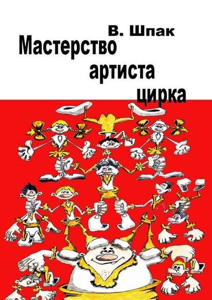 Владислав Шпак Мастерство артиста цирка. Учебное пособие