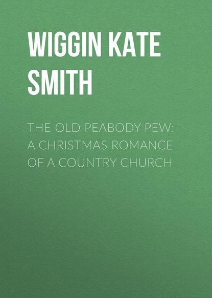 Wiggin Kate Douglas Smith The Old Peabody Pew: A Christmas Romance of a Country Church kate douglas smith wiggin a village stradivarius