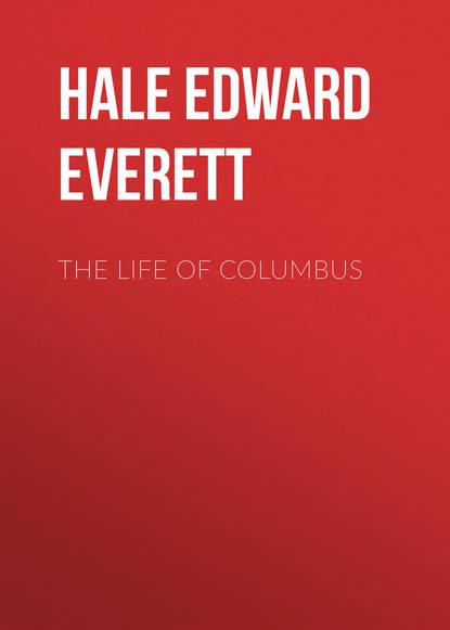 Hale Edward Everett The Life of Columbus columbus