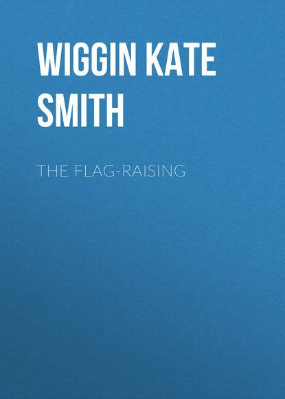 Wiggin Kate Douglas Smith The Flag-Raising kate douglas smith wiggin a village stradivarius