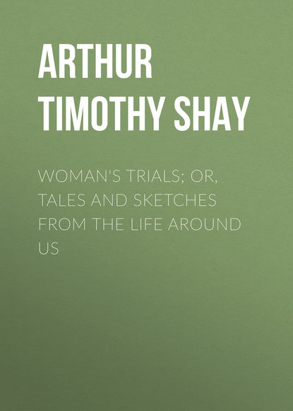 Фото - Arthur Timothy Shay Woman's Trials; Or, Tales and Sketches from the Life around Us arthur timothy shay words of cheer for the tempted the toiling and the sorrowing