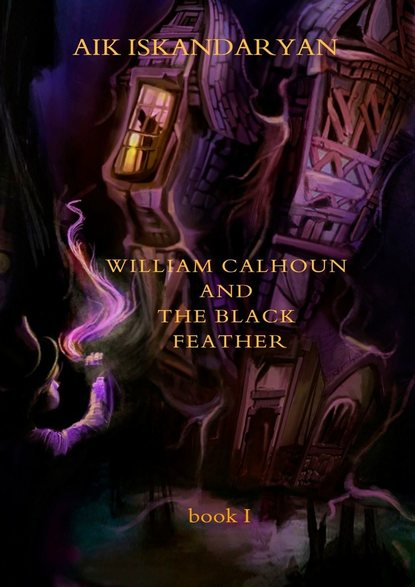 Aik Iskandaryan William Calhoun and the Black Feather. Book I fridays with the wizards