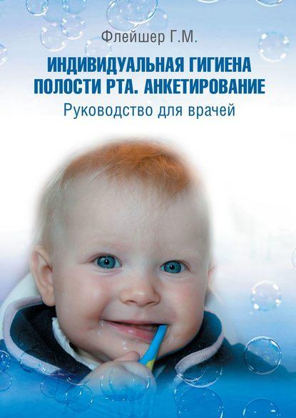 гигиена полости рта Г. М. Флейшер Индивидуальная гигиена полости рта. Анкетирование. Руководство для врачей