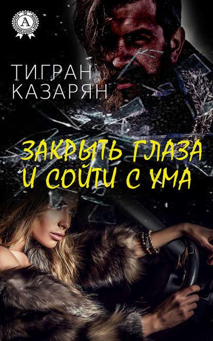 Тигран Казарян Закрыть глаза и сойти с ума