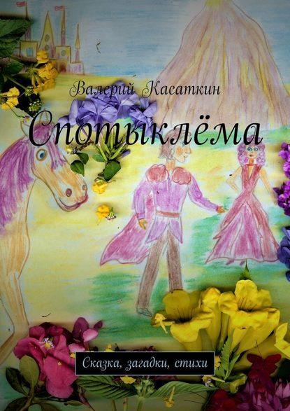 Фото - Валерий Касаткин Спотыклёма. Сказка, загадки, стихи шульжик валерий фунтик и пират сказка