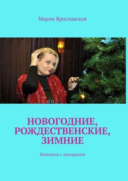 Мария Александровна Ярославская Новогодние, рождественские, зимние. Песенник саккордами