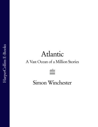 Фото - Simon Winchester Atlantic: A Vast Ocean of a Million Stories youri veniaminovich kraskov the wonders of arithmetic from pierre simon de fermat