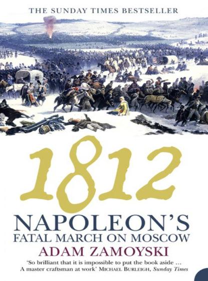 Фото - Adam Zamoyski 1812: Napoleon's Fatal March on Moscow adam zamoyski napoleon the man behind the myth