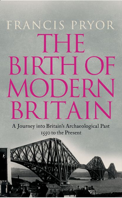 Francis Pryor The Birth of Modern Britain: A Journey into Britain's Archaeological Past: 1550 to the Present francis pryor paths to the past