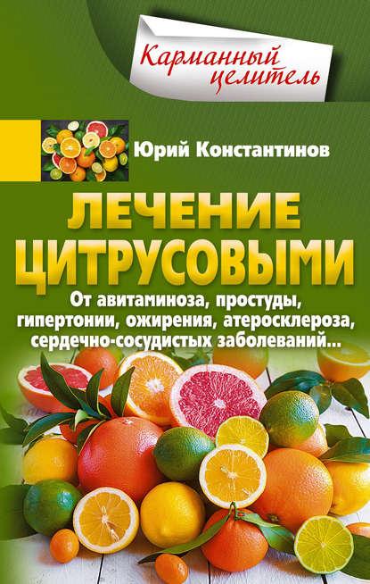 Лечение цитрусовыми. От авитаминоза, простуды, гипертонии, ожирения, атеросклероза, сердечно-сосудистых заболеваний…