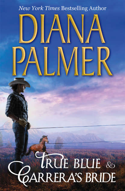 Diana Palmer True Blue & Carrera's Bride: True Blue / Carrera's Bride diana palmer diana palmer christmas collection the rancher christmas cowboy a man of means true blue carrera s bride will of steel winter roses