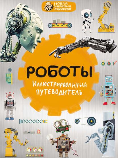 Группа авторов Роботы. Иллюстрированный путеводитель