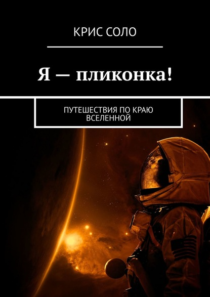 Крис Соло Я – пликонка! Путешествия по краю Вселенной
