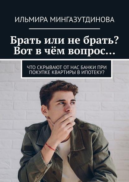 Ильмира Мингазутдинова Брать или небрать? Вот вчём вопрос… Что скрывают отнас банки при покупке квартиры випотеку?