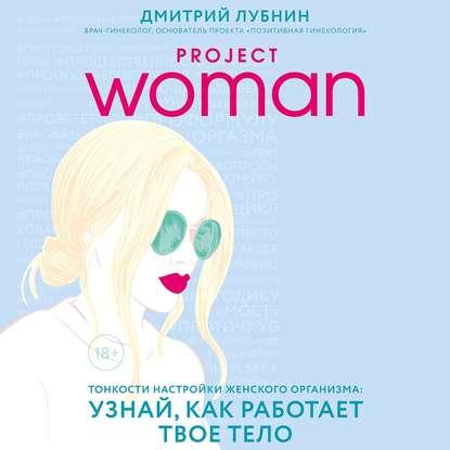 Лубнин Дмитрий Михайлович Project woman. Тонкости настройки женского организма: узнай, как работает твое тело обложка