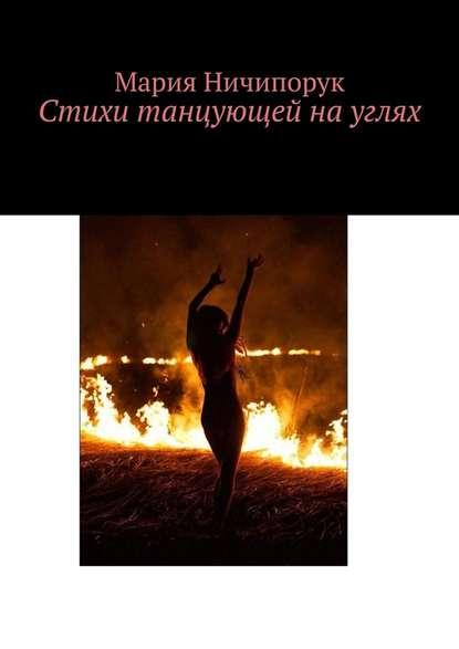 Мария Андреевна Ничипорук Стихи танцующей науглях мария ченцова je t aime стихи о любви