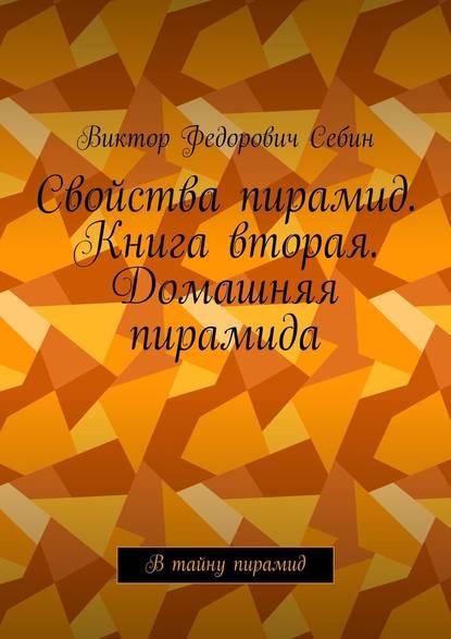 Виктор Федорович Себин Свойства пирамид. Книга вторая. Домашняя пирамида. Втайну пирамид