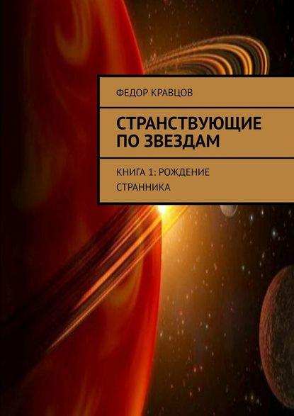 Федор Юрьевич Кравцов Странствующие позвездам. Книга 1: Рождение Странника