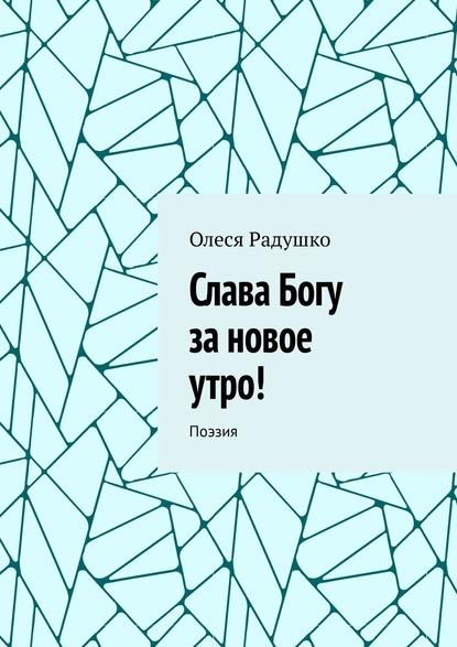 Олеся Радушко Слава Богу за новое утро! Поэзия олеся радушко путь ксебе стихотворения