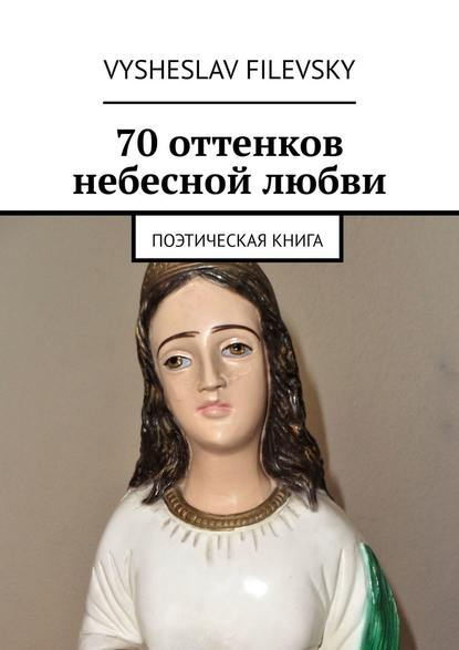 Фото - Vysheslav Filevsky 70 оттенков небесной любви. Поэтическая книга vysheslav filevsky дурачок или эротический сон вавгустовскуюночь