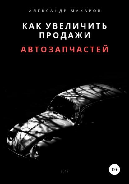 Александр Васильевич Макаров Как увеличить продажи автозапчастей
