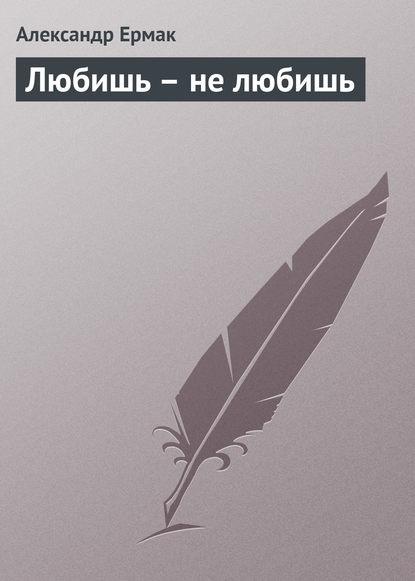 цена на Александр Ермак Любишь – не любишь